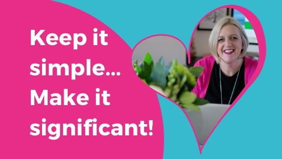 Keep it simple… Make it significant!